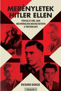 Richard Dargie: Merényletek Hitler ellen - Férfiak és nők, akik megpróbálták megváltoztatni a történelmet -  (Könyv)