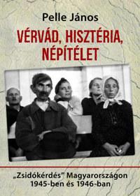 """Pelle János: Vérvád, hisztéria, népítélet - """"Zsidókérdés"""" Magyarországon 1945-ben és 1946-ban -  (Könyv)"""