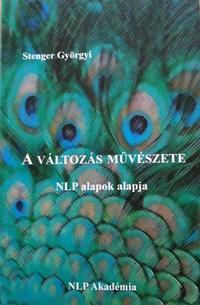 Stenger Györgyi: A változás művészete - NLP alapok alapja -  (Könyv)