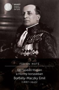 Fábián Máté: Egy fajvédő főispán a Horthy-korszakban - Borbély-Maczky Emil (1887-1945) -  (Könyv)