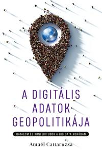 Amaël Cattaruzza: A digitális adatok geopolitikája - Hatalom és konfliktusok a big data korában -  (Könyv)