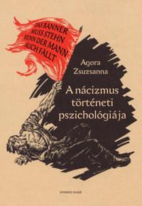 Agora Zsuzsanna: A nácizmus történeti pszichológiája -  (Könyv)
