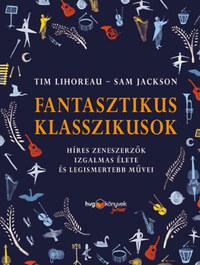 Tim Lihoreau, Sam Jackson: Fantasztikus klasszikusok - Híres zeneszerzők izgalmas élete és legismertebb művei -  (Könyv)