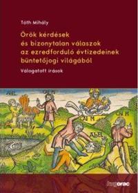 Tóth Mihály: Örök kérdések és bizonytalan válaszok az ezredforduló évtizedeinek büntetőjogi világából - Válogatott írások -  (Könyv)