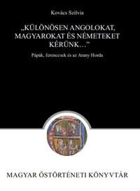 """Kovács Szilvia: """"Különösen angolokat, magyarokat és németeket kérünk..."""" - Pápák, ferencesek és az Arany Horda -  (Könyv)"""