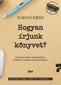 Nádasi Krisz: Hogyan írjunk könyvet? - Gyakorlati kalauz fogalmazáshoz, irodalmi és szakmai szövegek írásához -  (Könyv)