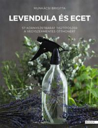 Munkácsi Brigitta: Levendula és ecet - 57 környezetbarát tisztítószer a vegyszermentes otthonért -  (Könyv)