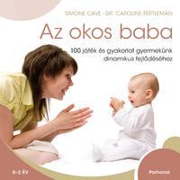 Simone Cave, Dr. Caroline Fertleman: Az okos baba - 100 játék és gyakorlat gyermekünk dinamikus fejlődéséhez -  (Könyv)