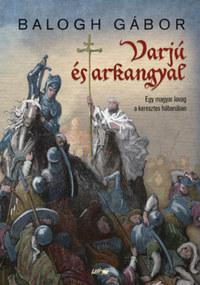 Balogh Gábor: Varjú és arkangyal - Egy magyar lovag a keresztes háborúban -  (Könyv)