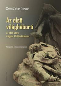 Szőts Zoltán Oszkár: Az első világháború az 1945 előtti magyar történetírásban - Nézőpontok, műfajok, intézmények -  (Könyv)