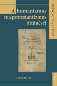 Monok István: A humanizmus és a protestantizmus áttűnései -  (Könyv)