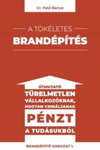 Dr. Pető Bence: A tökéletes brandépítés - Útmutató türelmetlen vállalkozóknak hogyan csináljanak pénzt a tudásukból -  (Könyv)