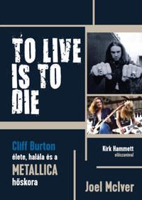 Joel McIver: To Live Is To Die - Cliff Burton élete, halála és a Metallica hőskora -  (Könyv)