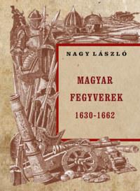 Nagy László: Magyar fegyverek 1630-1662 -  (Könyv)