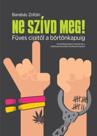 Barabás Zoltán: Ne szívd meg! - Füves cigitől a börtönkapuig -  (Könyv)