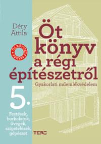 Déry Attila: Öt könyv a régi építészetről 5. - Festések, burkolatok, üvegek, szigetelések, gépészet - Gyakorlati műemlékvédelem -  (Könyv)