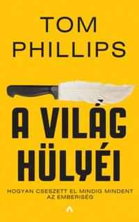 Tom Phillips: A világ hülyéi - Hogyan cseszett el mindig mindent az emberiség -  (Könyv)