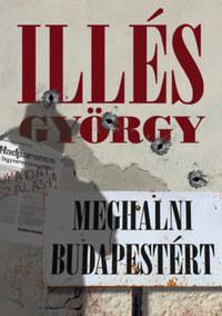 Illés György: Meghalni Budapestért -  (Könyv)