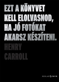 Henry Carroll: Ezt a könyvet kell elolvasnod, ha jó fotókat akarsz készíteni -  (Könyv)