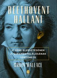 Robin Wallace: Beethovent hallani - A zene elvesztésének és újra megtalálásának története -  (Könyv)