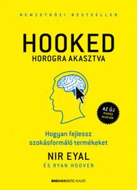 Nir Eyal, Ryan Hoover: HOOKED - Horogra akasztva - Hogyan fejlessz szokásformáló termékeket -  (Könyv)