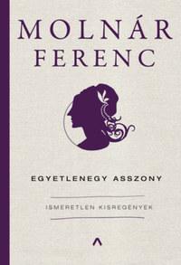Molnár Ferenc: Egyetlenegy asszony - Ismeretlen kisregények -  (Könyv)