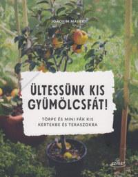 Joachim Mayer: Ültessünk kis gyümölcsfát! - Törpe és mini fák kis kertekbe és teraszokra -  (Könyv)