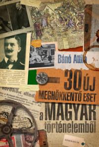 Bánó Attila: 30 új meghökkentő eset a magyar történelemből -  (Könyv)