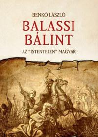 """Benkő László: Balassi Bálint - Az """"istentelen"""" magyar -  (Könyv)"""