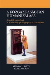 Vernon L. Smith, Bart J. Wilson: A közgazdaságtan humanizálása - Az erkölcsi érzelmek és A nemzetek gazdagsága a 21. században -  (Könyv)