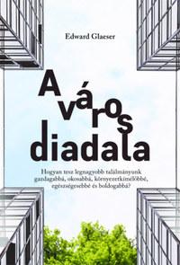 Edward Glaeser: A város diadala - Hogyan tesz legnagyobb találmányunk gazdagabbá, okosabbá, környezetkímélőbbé, egészségesebbé és boldogabbá? -  (Könyv)
