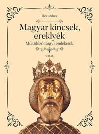 Illés Andrea: Magyar kincsek, ereklyék - Múltidéző tárgyi emlékeink -  (Könyv)