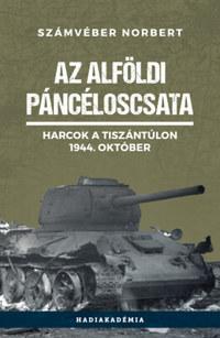 Számvéber Norbert: Az alföldi páncéloscsata - Harcok a Tiszántúlon, 1944. október -  (Könyv)