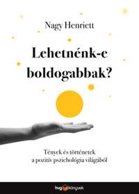 Nagy Henriett: Lehetnénk-e boldogabbak? - Tények és történetek a pozitív pszichológia világából -  (Könyv)