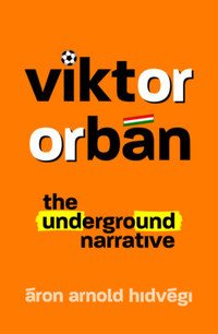Hidvégi Áron Arnold: Viktor Orbán - The Underground Narrative -  (Könyv)