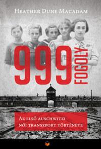 Heather Dune Macadam: 999 fogoly - Az első auschwitzi női transzport története -  (Könyv)