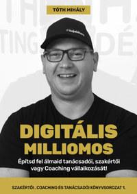 Tóth Mihály: Digitális Milliomos - Építsd fel álmaid tanácsadói, szakértői vagy Coaching vállalkozását! -  (Könyv)