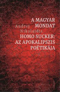 Andrej Nikolaidis: A magyar mondat / Homo Sucker - Az apokalipszis poétikája -  (Könyv)