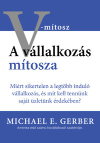 Michael E. Gerber: A vállalkozás mítosza - Miért sikertelen a legtöbb induló vállalkozás, és mit kell tennünk saját üzletünk érdekében? -  (Könyv)