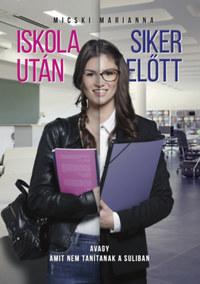 Micski Marianna: Iskola után - Siker előtt - avagy amit nem tanítanak a suliban -  (Könyv)