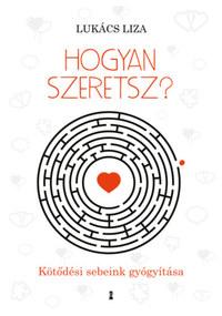 Lukács Liza: Hogyan szeretsz? - Kötődési sebeink gyógyítása -  (Könyv)