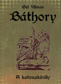 Gál Vilmos: Báthory II. - A katonakirály -  (Könyv)