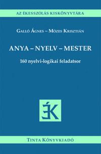 Galló Ágnes, Mózes Krisztián: Anya - nyelv - mester - 160 nyelvi-logikai feladatsor -  (Könyv)