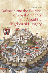Gál Judit: Dalmatia and the Exercise of Royal Authority in the Árpád-Era Kingdom of Hungary -  (Könyv)