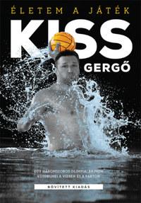 Kiss Gergő: Életem a játék - Egy háromszoros olimpiai bajnok küzdelmei a vízben és a parton - bővített kiadás -  (Könyv)