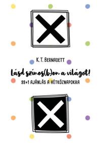 K.T. Bernadett: Lásd színes(b)en a világot! - 99+1 ajánlás a hétköznapokra -  (Könyv)