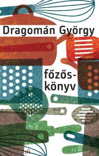 Dragomán György: Főzőskönyv - Írások főzésről és evésről -  (Könyv)