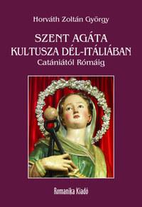 Horváth Zoltán György: Szent Agáta kultusza Dél-Itáliában - Catániától Rómáig -  (Könyv)