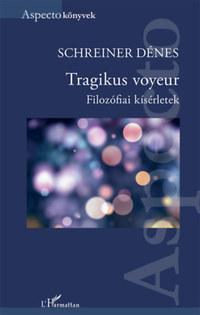 Schreiner Dénes: Tragikus voyeur - Filozófiai kísérletek -  (Könyv)
