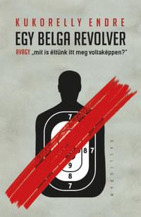 Kukorelly Endre: Egy belga revolver - avagy mit is éltünk itt meg voltaképpen? -  (Könyv)